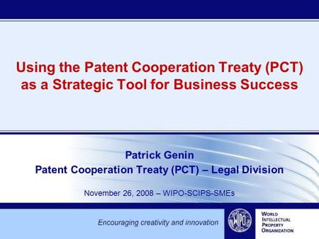 Using the Patent Cooperation Treaty (PCT) as a Strategic Tool for Business Success Patrick Genin Patent Cooperation Treaty (PCT) – Legal Division November.