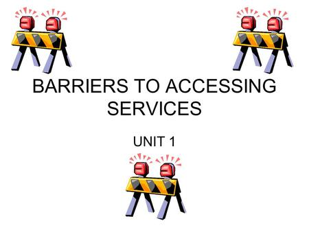 BARRIERS TO ACCESSING SERVICES UNIT 1. PHYSICAL BARRIERS  Stairs  Lack of adapted toilets  Lack of ramps  Lack of lifts  Lift controls being out.