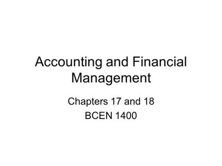 Accounting and Financial Management Chapters 17 and 18 BCEN 1400.