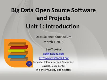 Big Data Open Source Software and Projects Unit 1: Introduction Data Science Curriculum March 1 2015 Geoffrey Fox