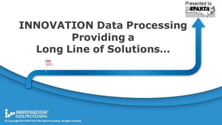 1 © Copyright 2015 All rights reserved. INNOVATION Data Processing Providing a Long Line of Solutions… Presented to © Copyright 2015 INNOVATION Data Processing.