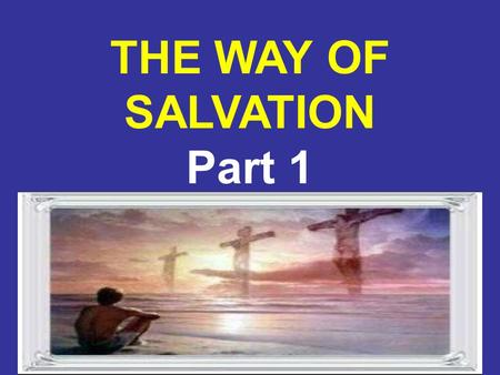 8/4/20151 THE WAY OF SALVATION Part 1. 8/4/20152 The Need for the Death of Jesus / Why Jesus Came From the announcement of His conception, the mission.