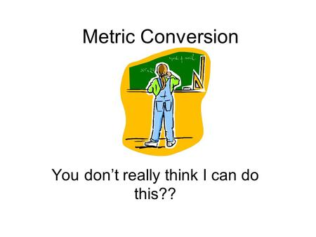 Metric Conversion You don't really think I can do this??