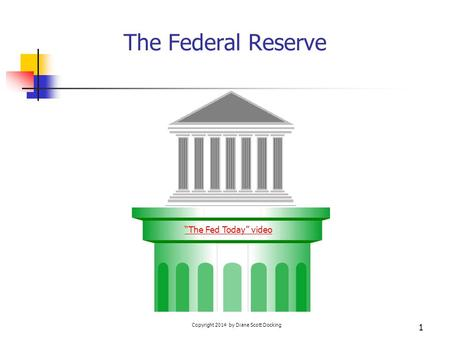 "Copyright 2014 by Diane Scott Docking 1 The Federal Reserve ""The Fed Today"" video."