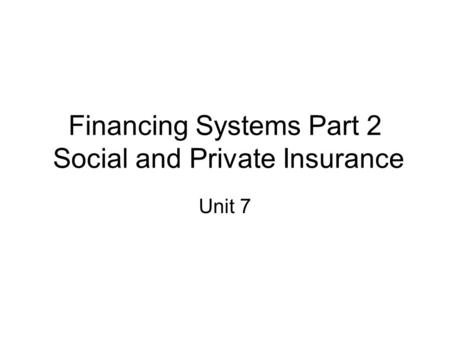 Financing Systems Part 2 Social and Private Insurance Unit 7.