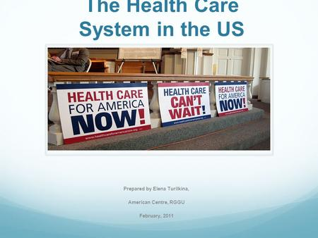The Health Care System in the US Prepared by Elena Turilkina, American Centre, RGGU February, 2011.