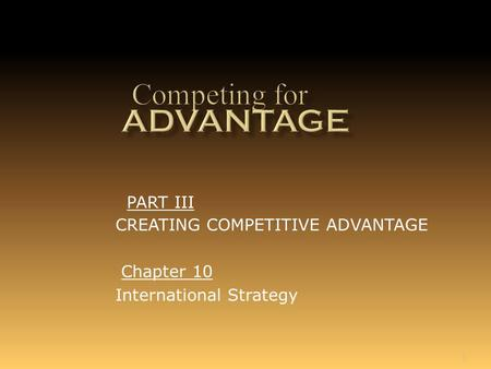 1 Chapter 10 International Strategy PART III CREATING COMPETITIVE ADVANTAGE.