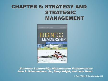CHAPTER 5: STRATEGY AND STRATEGIC MANAGEMENT © John Wiley & Sons Canada, Ltd. John R. Schermerhorn, Jr., Barry Wright, and Lorie Guest Business Leadership: