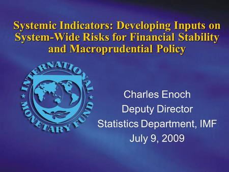 Charles Enoch Deputy Director Statistics Department, IMF July 9, 2009 Systemic Indicators: Developing Inputs on System-Wide Risks for Financial Stability.