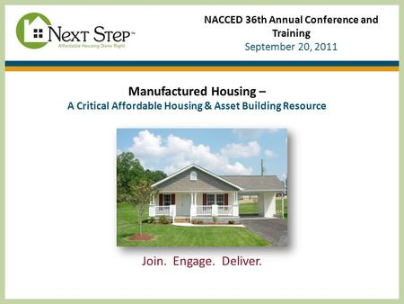 NACCED 36th Annual Conference and Training September 20, 2011 Manufactured Housing – A Critical Affordable Housing & Asset Building Resource Join. Engage.