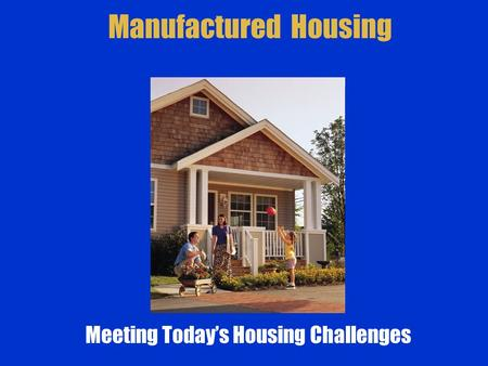 Manufactured Housing Meeting Today's Housing Challenges.