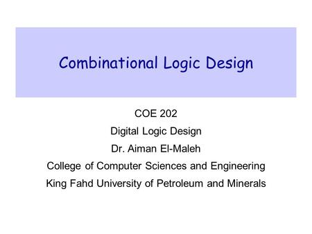 Combinational Logic Design COE 202 Digital Logic Design Dr. Aiman El-Maleh College of Computer Sciences and Engineering King Fahd University of Petroleum.