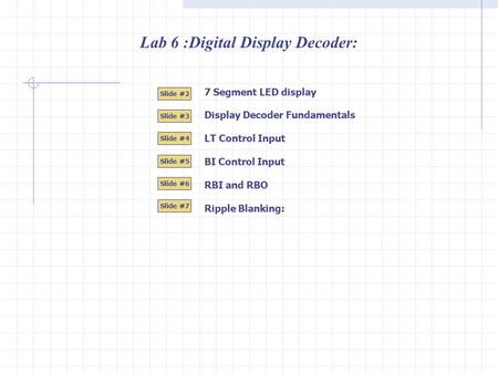 Lab 6 :Digital Display Decoder: 7 Segment LED display Slide #2 Slide #3 Slide #4 Slide #5 Slide #6 Slide #7 Display Decoder Fundamentals LT Control Input.