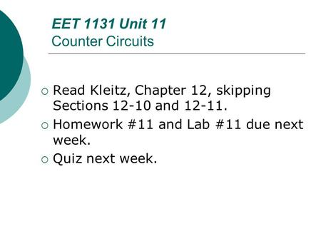EET 1131 Unit 11 Counter Circuits  Read Kleitz, Chapter 12, skipping Sections 12-10 and 12-11.  Homework #11 and Lab #11 due next week.  Quiz next week.