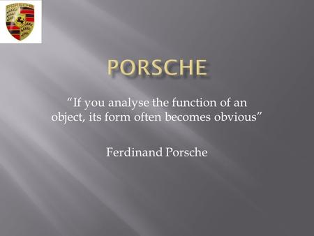 """If you analyse the function of an object, its form often becomes obvious"" Ferdinand Porsche."