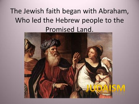 The Jewish faith began with Abraham, Who led the Hebrew people to the Promised Land.