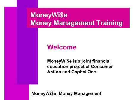 MoneyWi$e: Money Management MoneyWi$e Money Management Training Welcome MoneyWi$e is a joint financial education project of Consumer Action and Capital.
