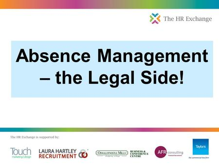 Absence Management – the Legal Side!.  190 million days lost, £17bn  Sickness absence increased in 2010, despite fit notes  Two-thirds believe fit.