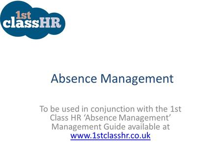 Absence Management To be used in conjunction with the 1st Class HR 'Absence Management' Management Guide available at www.1stclasshr.co.uk www.1stclasshr.co.uk.