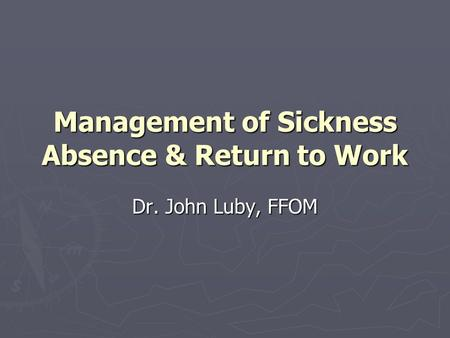 Management of Sickness Absence & Return to Work Dr. John Luby, FFOM.