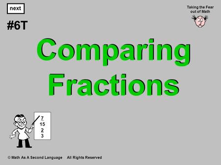 Comparing Fractions © Math As A Second Language All Rights Reserved next #6T Taking the Fear out of Math 7 15 2 3.