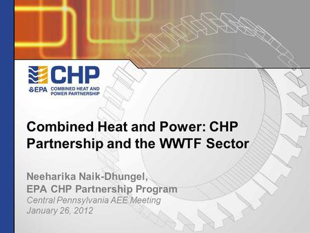 Neeharika Naik-Dhungel, EPA CHP Partnership Program Central Pennsylvania AEE Meeting January 26, 2012 Combined Heat and Power: CHP Partnership and the.