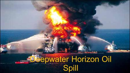 Deepwater Horizon Oil Spill. Quick Facts Occurred April 20 th, 2010, 50 miles off coast of Louisiana Drilled in 5,100 feet of water to a depth of 35,000.