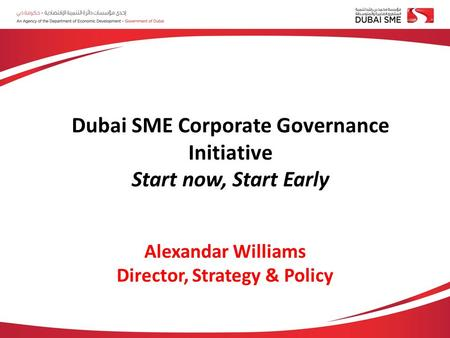 Alexandar Williams Director, Strategy & Policy Dubai SME Corporate Governance Initiative Start now, Start Early.