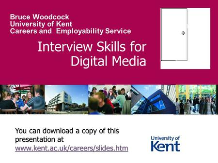 Interview Skills for Digital Media Bruce Woodcock University of Kent Careers and Employability Service You can download a copy of this presentation at.