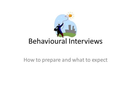 Behavioural Interviews How to prepare and what to expect.