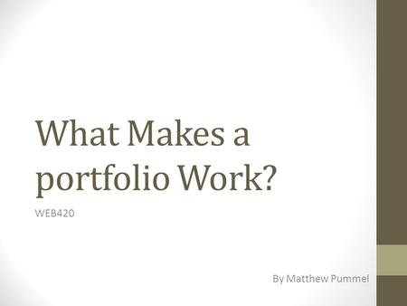 What Makes a portfolio Work? WEB420 By Matthew Pummel.