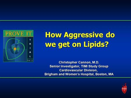 How Aggressive do we get on Lipids? Christopher Cannon, M.D. Senior Investigator, TIMI Study Group Cardiovascular Division, Brigham and Women's Hospital,