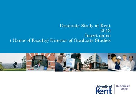 Graduate Study at Kent 2013 Insert name ( Name of Faculty) Director of Graduate Studies The Graduate School.
