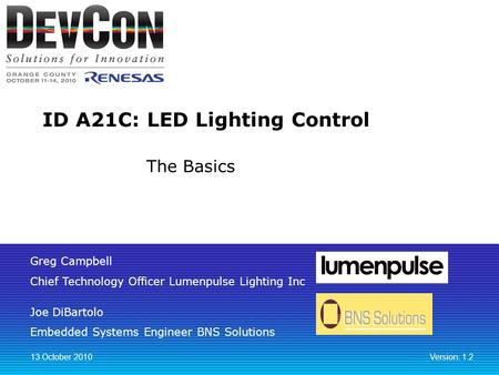 Greg Campbell Chief Technology Officer Lumenpulse Lighting Inc Joe DiBartolo Embedded Systems Engineer BNS Solutions ID A21C: LED Lighting Control 13 October.