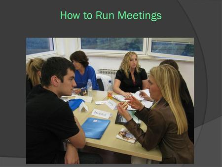 How to Run Meetings. Meetings to Inform ○ Tell all meetings ○ Lots of Reports ○ Very little interaction ○ People are bored ○ No consent agenda ○ Attendance.
