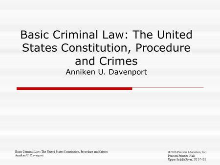 Basic Criminal Law: The United States Constitution, Procedure and Crimes Anniken U. Davenport ©2006 Pearson Education, Inc. Pearson Prentice Hall Upper.