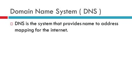 Domain Name System ( DNS )  DNS is the system that provides name to address mapping for the internet.