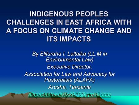 INDIGENOUS PEOPLES CHALLENGES IN EAST AFRICA WITH A FOCUS ON CLIMATE CHANGE AND ITS IMPACTS By Elifuraha I. Laltaika (LL.M in Environmental Law) Executive.