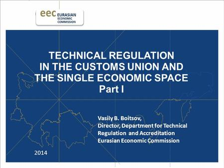 TECHNICAL REGULATION IN THE CUSTOMS UNION AND THE SINGLE ECONOMIC SPACE Part I 2014 Vasily B. Boitsov, Director, Department for Technical Regulation and.