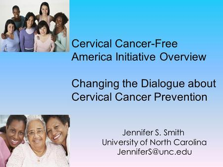 Jennifer S. Smith University of North Carolina Cervical Cancer-Free America Initiative Overview Changing the Dialogue about Cervical.