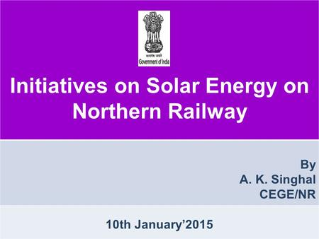 Initiatives on Solar Energy on Northern Railway By A. K. Singhal CEGE/NR 10th January'2015.