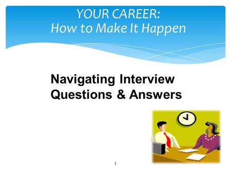 1 YOUR CAREER: How to Make It Happen Navigating Interview Questions & Answers.