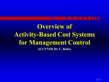 5 - 1 Overview of Activity-Based Cost Systems for Management Control ACCT7320, Dr. C. Bailey.