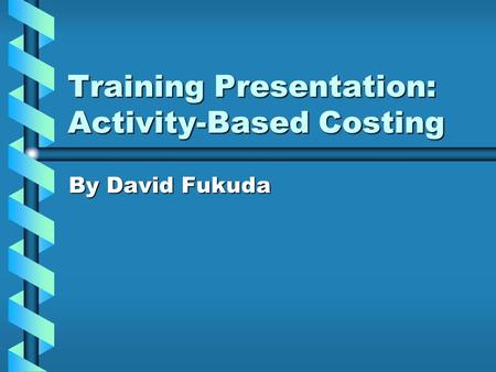 Training Presentation: <strong>Activity</strong>-<strong>Based</strong> <strong>Costing</strong> By David Fukuda.