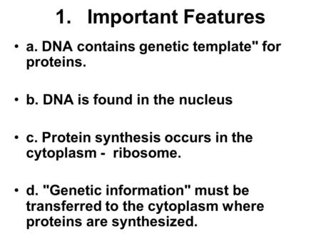 1. Important Features a. DNA contains genetic template for proteins.