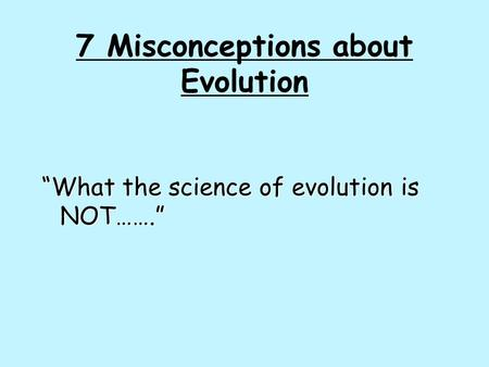 "7 Misconceptions about Evolution ""What the science of evolution is NOT……."""