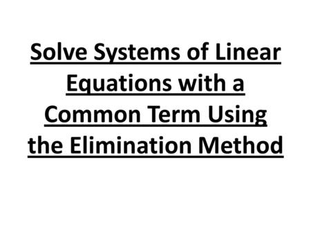 Solve Systems of Linear Equations with a Common Term Using the Elimination Method.