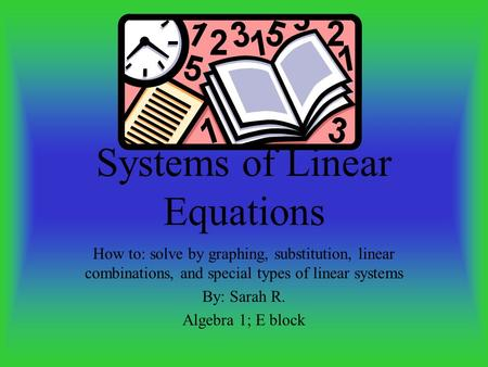Systems of Linear Equations How to: solve by graphing, substitution, linear combinations, and special types of linear systems By: Sarah R. Algebra 1;