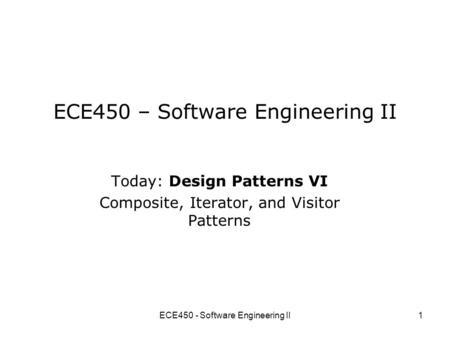 ECE450 - Software Engineering II1 ECE450 – Software Engineering II Today: Design Patterns VI Composite, Iterator, and Visitor Patterns.