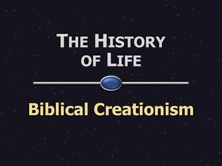 T HE H ISTORY OF L IFE Biblical Creationism. W HAT DOES THE B IBLE ACTUALLY SAY ABOUT C REATION & THE HISTORY OF LIVING THINGS ?